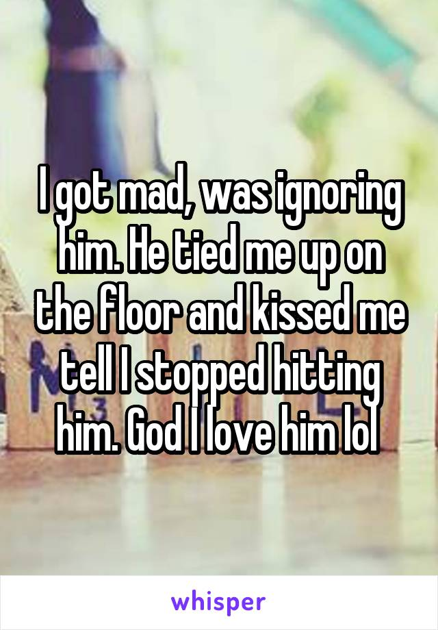 I got mad, was ignoring him. He tied me up on the floor and kissed me tell I stopped hitting him. God I love him lol