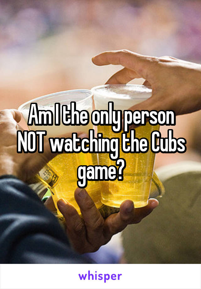 Am I the only person NOT watching the Cubs game?