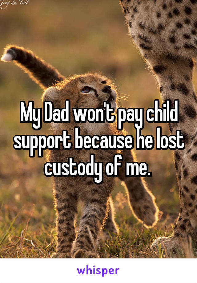 My Dad won't pay child support because he lost custody of me.