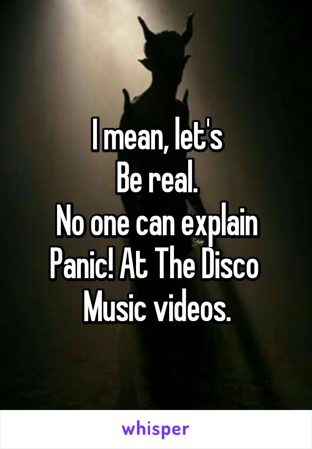 I mean, let's Be real. No one can explain Panic! At The Disco  Music videos.