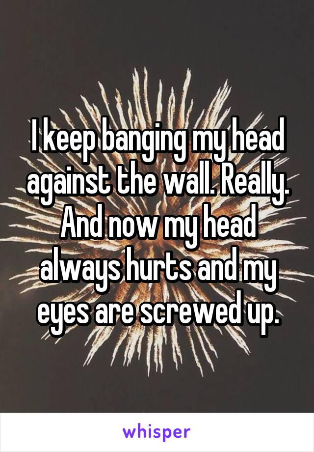 I keep banging my head against the wall. Really. And now my head always hurts and my eyes are screwed up.