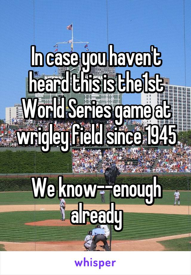 In case you haven't heard this is the1st World Series game at wrigley field since 1945  We know--enough already