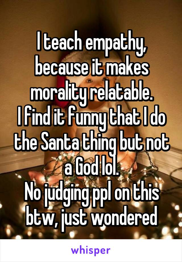 I teach empathy, because it makes morality relatable. I find it funny that I do the Santa thing but not a God lol. No judging ppl on this btw, just wondered