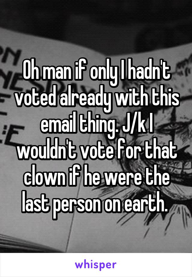 Oh man if only I hadn't voted already with this email thing. J/k I wouldn't vote for that clown if he were the last person on earth.