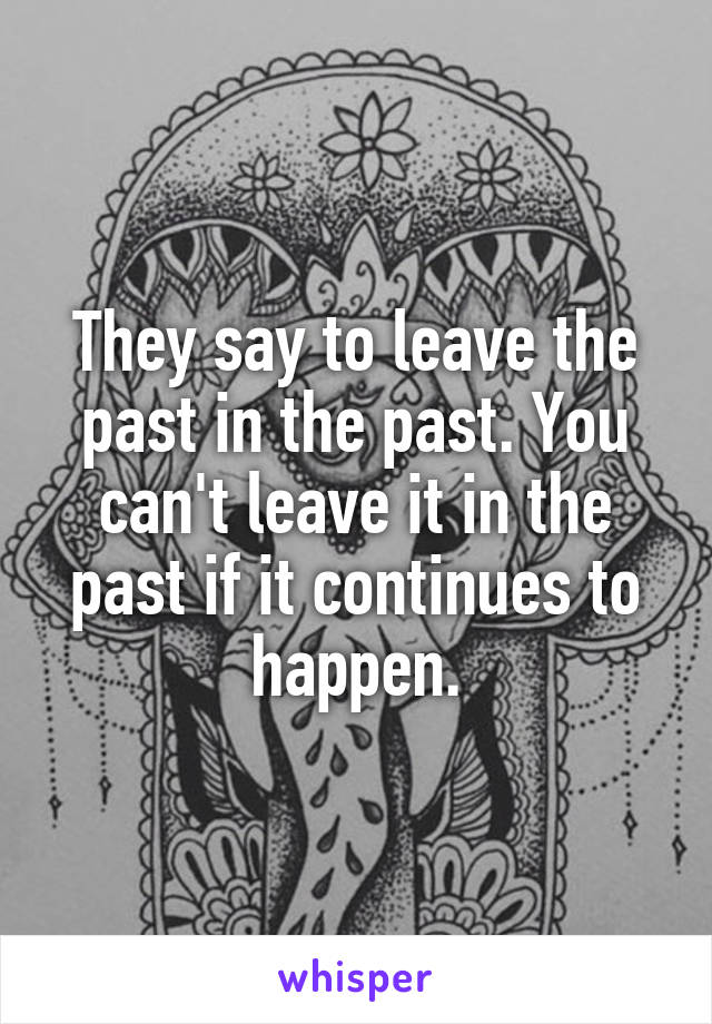 They say to leave the past in the past. You can't leave it in the past if it continues to happen.