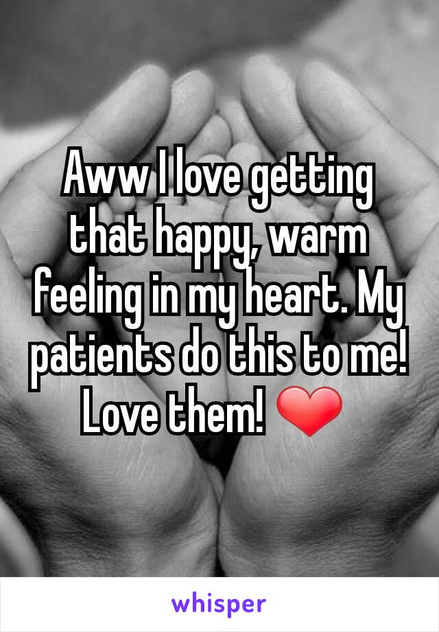 Aww I love getting that happy, warm feeling in my heart. My patients do this to me! Love them! ❤