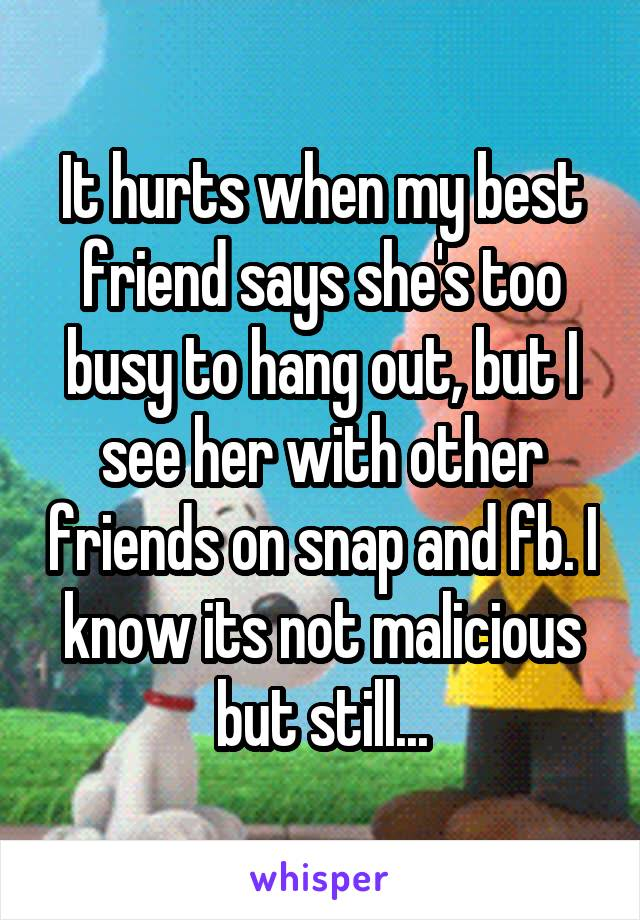 It hurts when my best friend says she's too busy to hang out, but I see her with other friends on snap and fb. I know its not malicious but still...