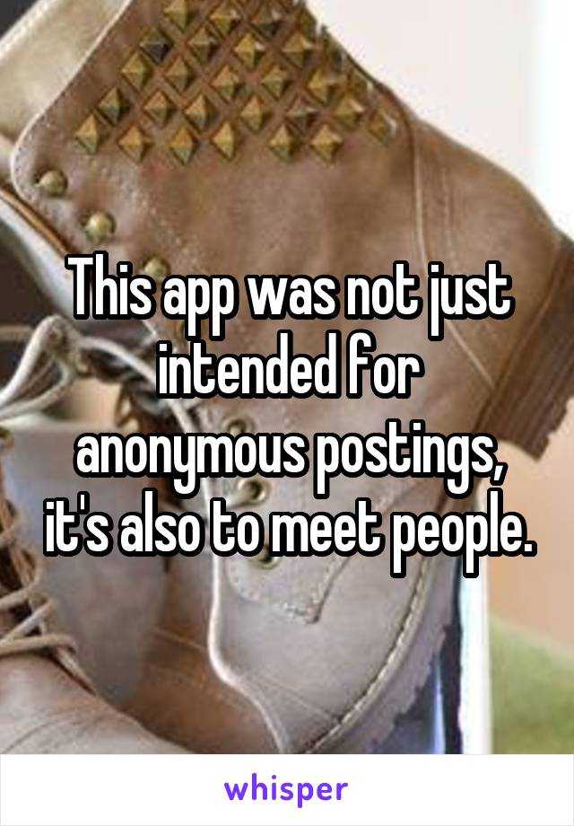 This app was not just intended for anonymous postings, it's also to meet people.