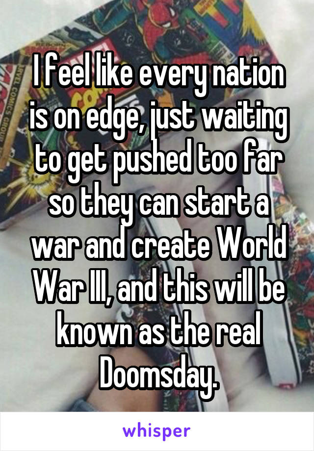 I feel like every nation is on edge, just waiting to get pushed too far so they can start a war and create World War III, and this will be known as the real Doomsday.