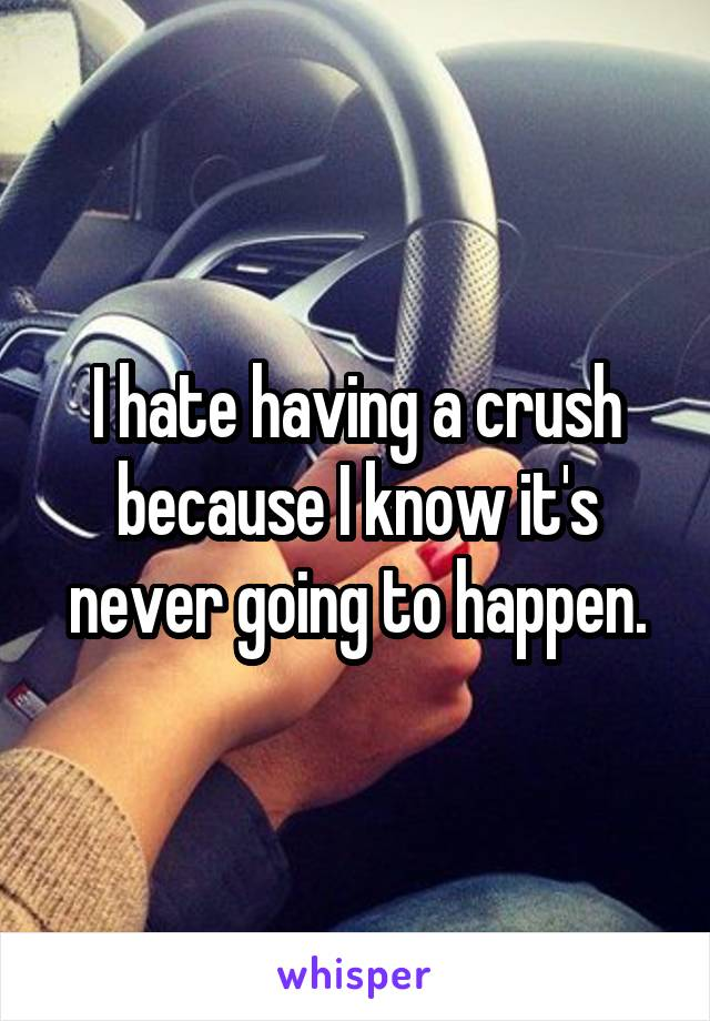 I hate having a crush because I know it's never going to happen.
