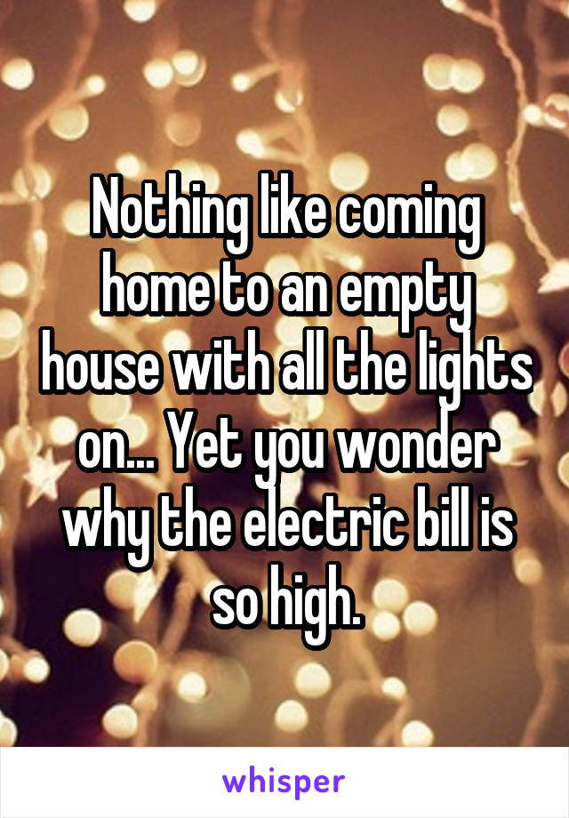 Nothing like coming home to an empty house with all the lights on... Yet you wonder why the electric bill is so high.
