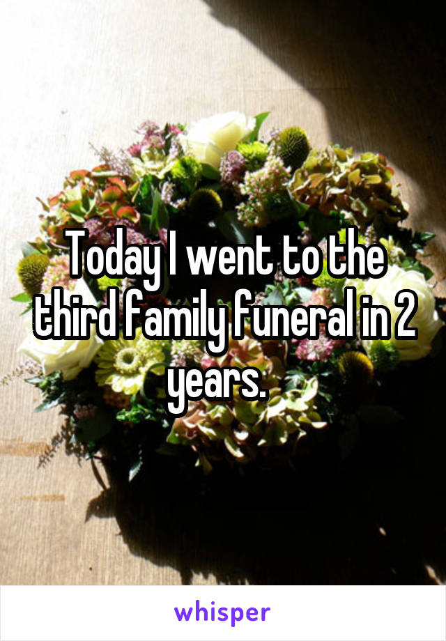 Today I went to the third family funeral in 2 years.