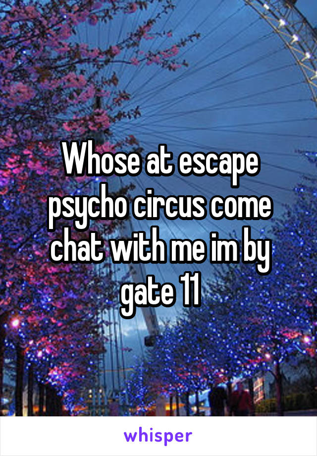 Whose at escape psycho circus come chat with me im by gate 11