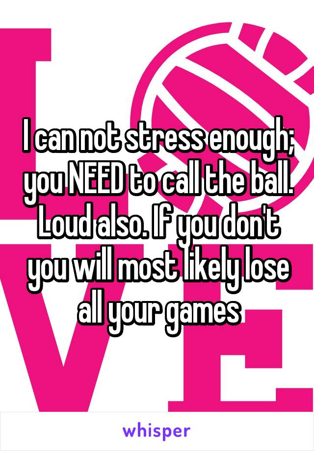 I can not stress enough; you NEED to call the ball. Loud also. If you don't you will most likely lose all your games