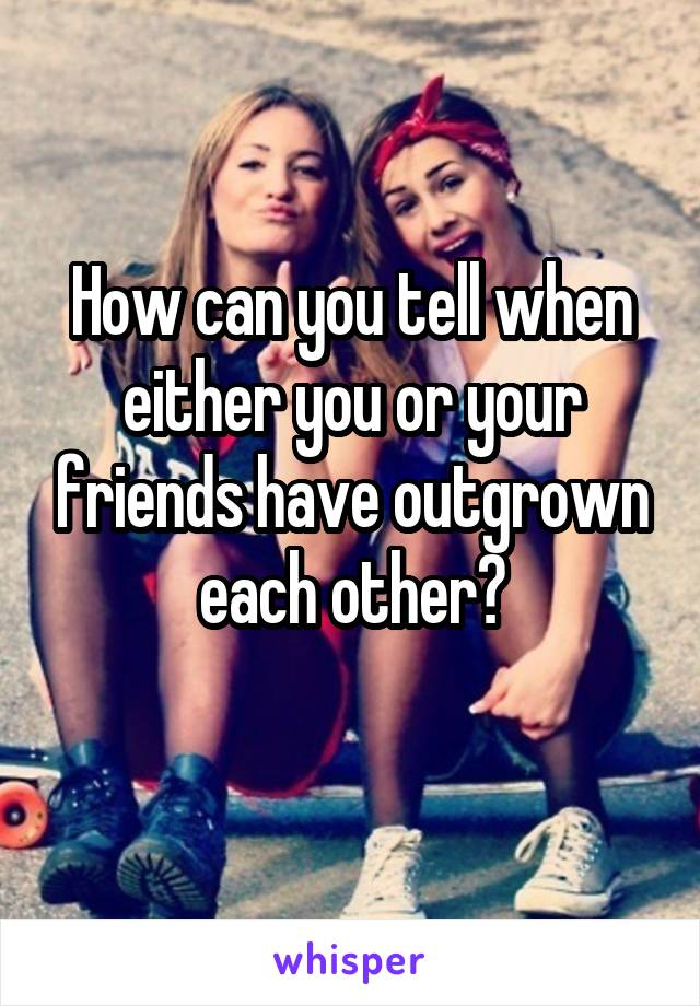 How can you tell when either you or your friends have outgrown each other?