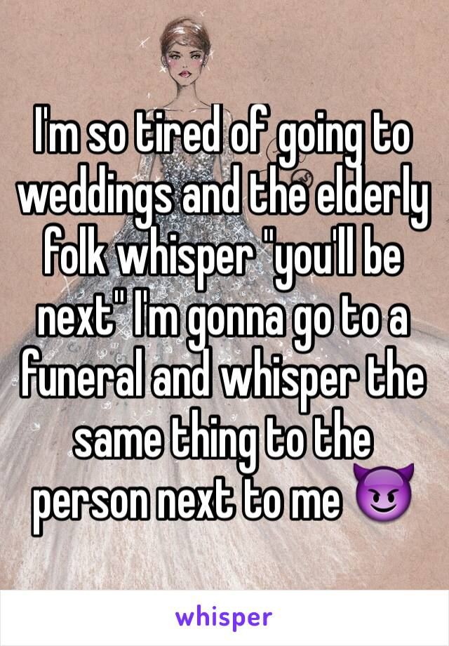 """I'm so tired of going to weddings and the elderly folk whisper """"you'll be next"""" I'm gonna go to a funeral and whisper the same thing to the person next to me 😈"""