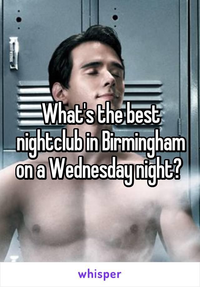 What's the best nightclub in Birmingham on a Wednesday night?