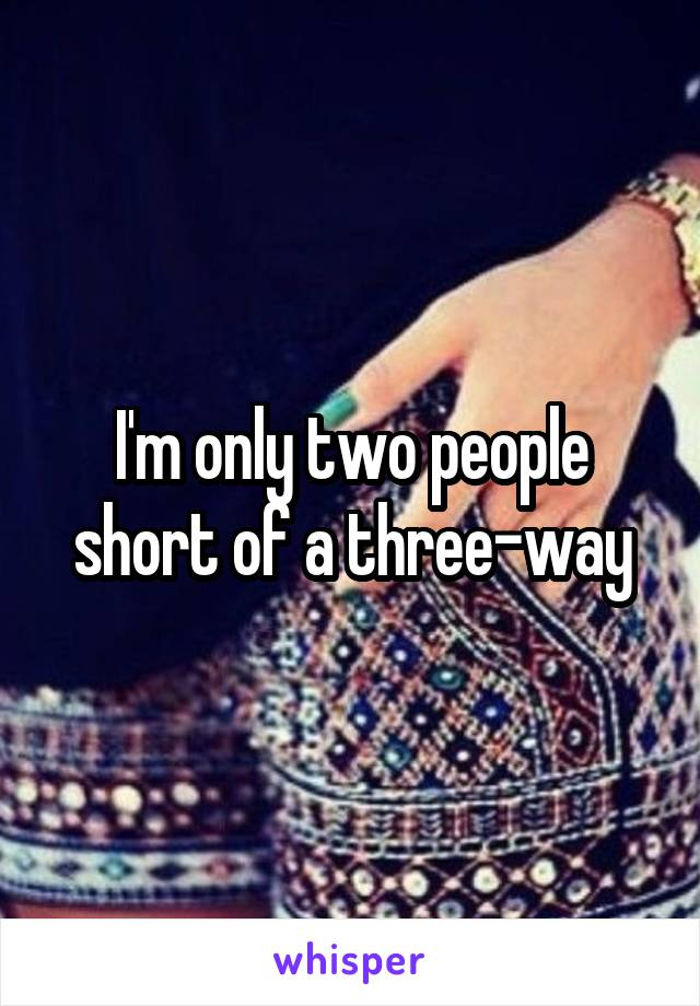 I'm only two people short of a three-way