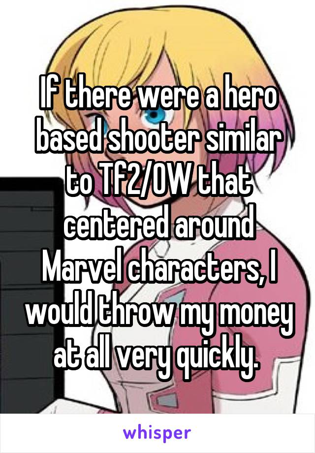 If there were a hero based shooter similar to Tf2/OW that centered around Marvel characters, I would throw my money at all very quickly.
