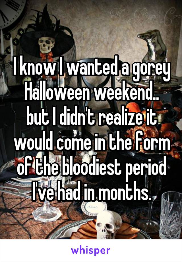 I know I wanted a gorey Halloween weekend.. but I didn't realize it would come in the form of the bloodiest period I've had in months.