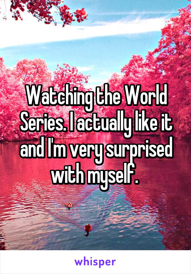 Watching the World Series. I actually like it and I'm very surprised with myself.