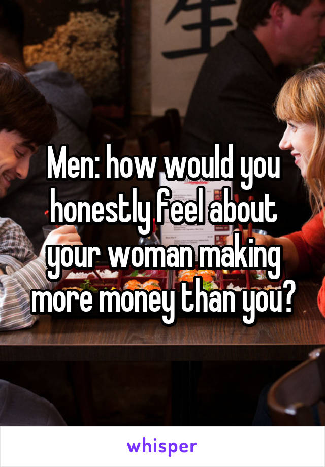 Men: how would you honestly feel about your woman making more money than you?
