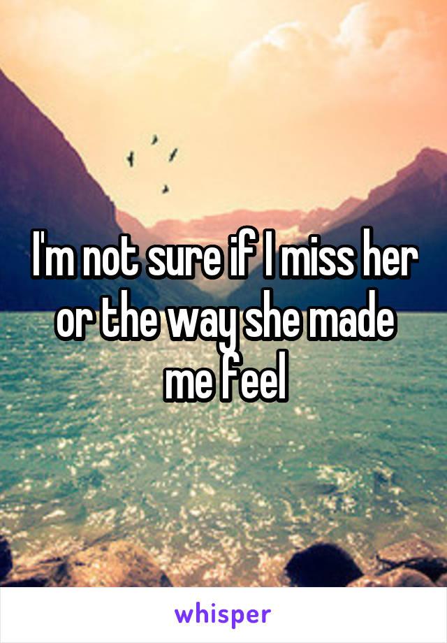 I'm not sure if I miss her or the way she made me feel
