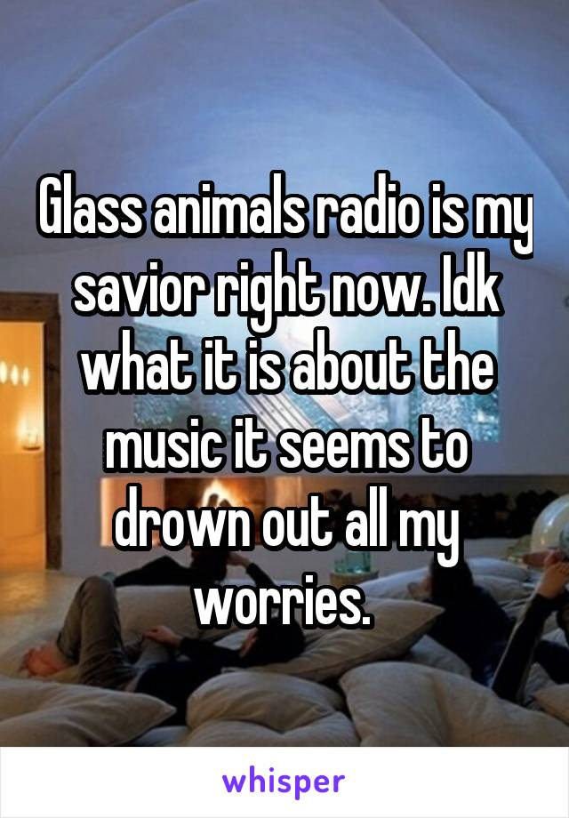 Glass animals radio is my savior right now. Idk what it is about the music it seems to drown out all my worries.