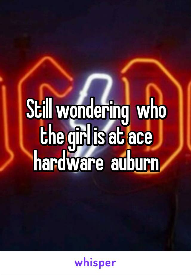 Still wondering  who the girl is at ace hardware  auburn