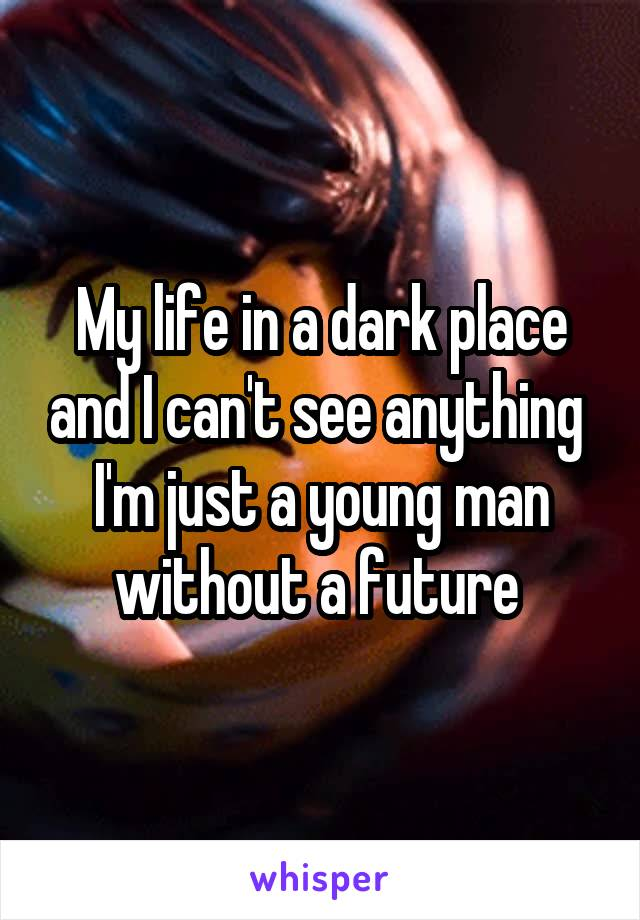 My life in a dark place and I can't see anything  I'm just a young man without a future