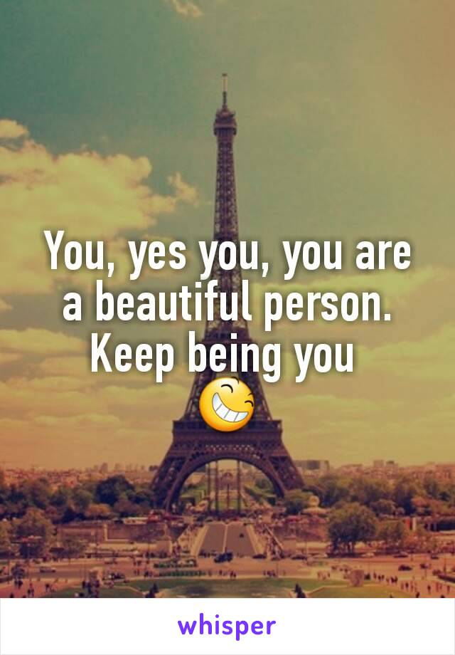 You, yes you, you are a beautiful person. Keep being you  😆