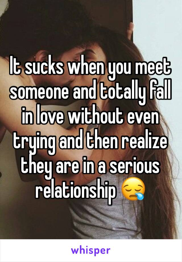 It sucks when you meet someone and totally fall in love without even trying and then realize they are in a serious relationship 😪