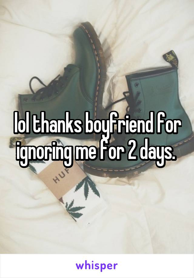 lol thanks boyfriend for ignoring me for 2 days.