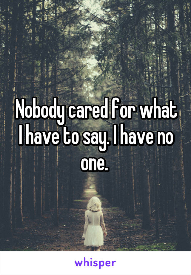 Nobody cared for what I have to say. I have no one.