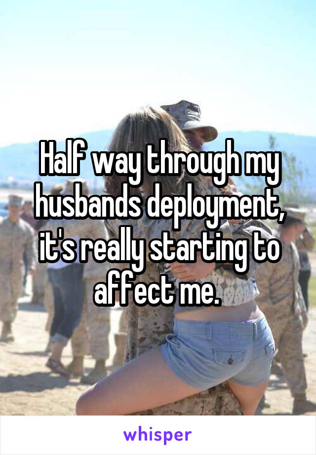 Half way through my husbands deployment, it's really starting to affect me.