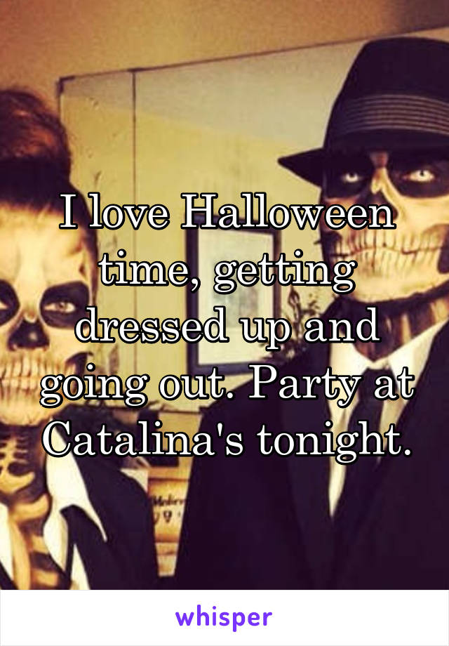 I love Halloween time, getting dressed up and going out. Party at Catalina's tonight.