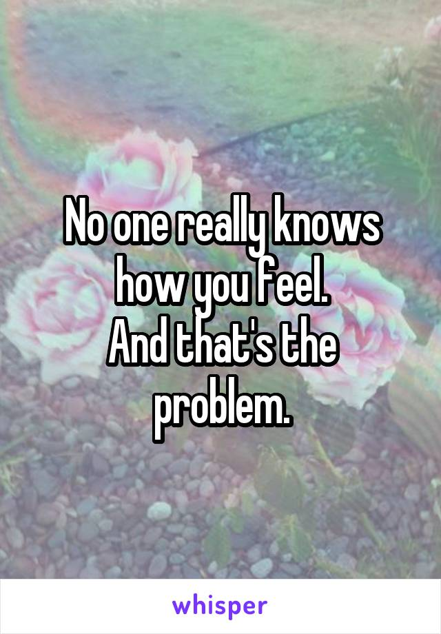 No one really knows how you feel. And that's the problem.