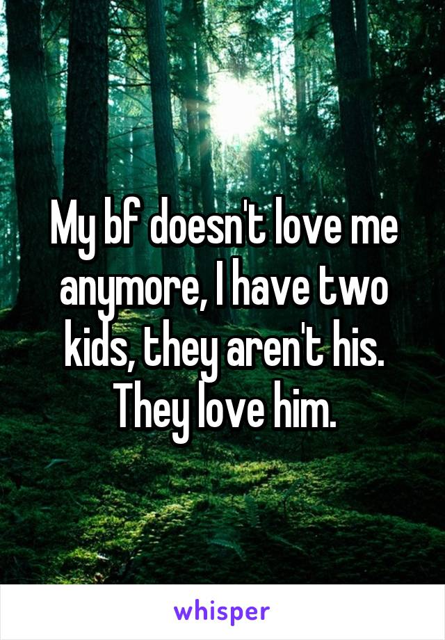 My bf doesn't love me anymore, I have two kids, they aren't his. They love him.