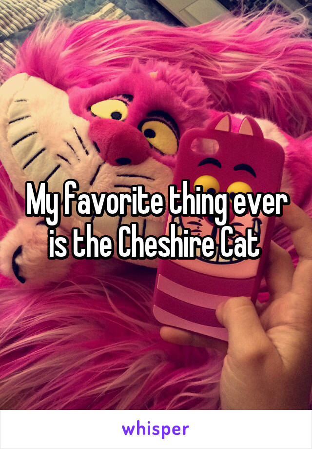 My favorite thing ever is the Cheshire Cat