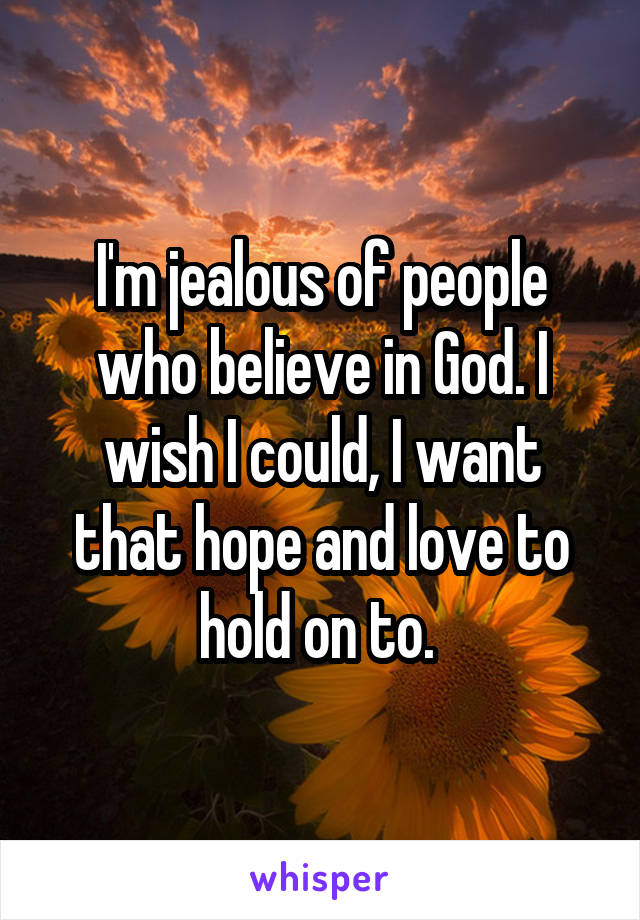 I'm jealous of people who believe in God. I wish I could, I want that hope and love to hold on to.