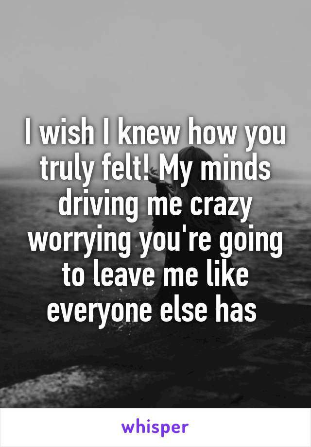 I wish I knew how you truly felt! My minds driving me crazy worrying you're going to leave me like everyone else has