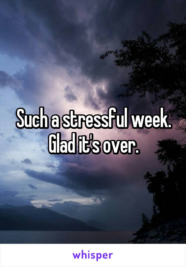 Such a stressful week. Glad it's over.