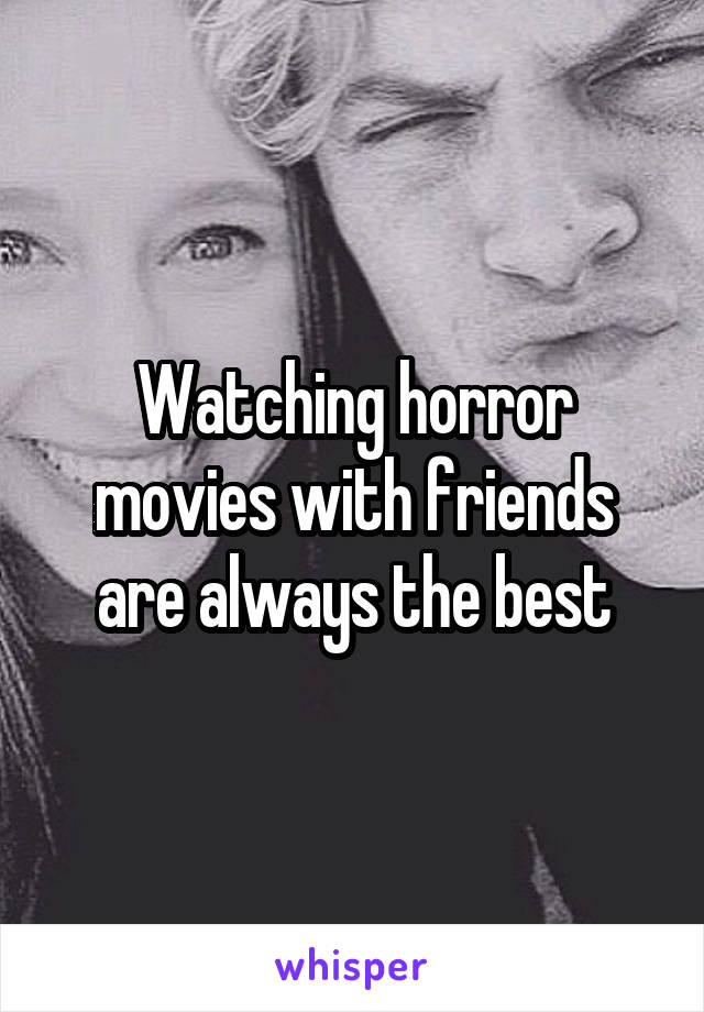 Watching horror movies with friends are always the best
