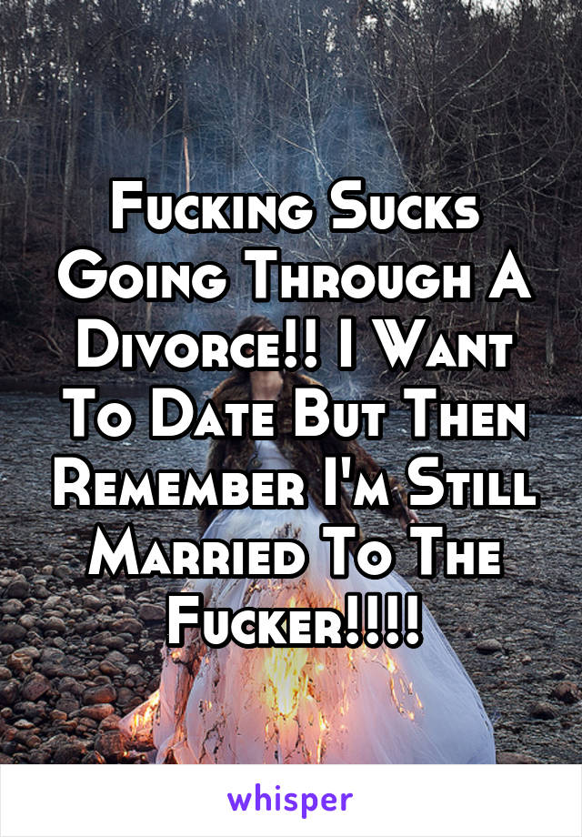 Fucking Sucks Going Through A Divorce!! I Want To Date But Then Remember I'm Still Married To The Fucker!!!!
