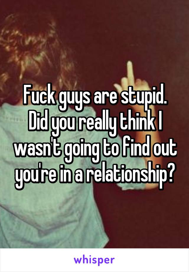 Fuck guys are stupid. Did you really think I wasn't going to find out you're in a relationship?