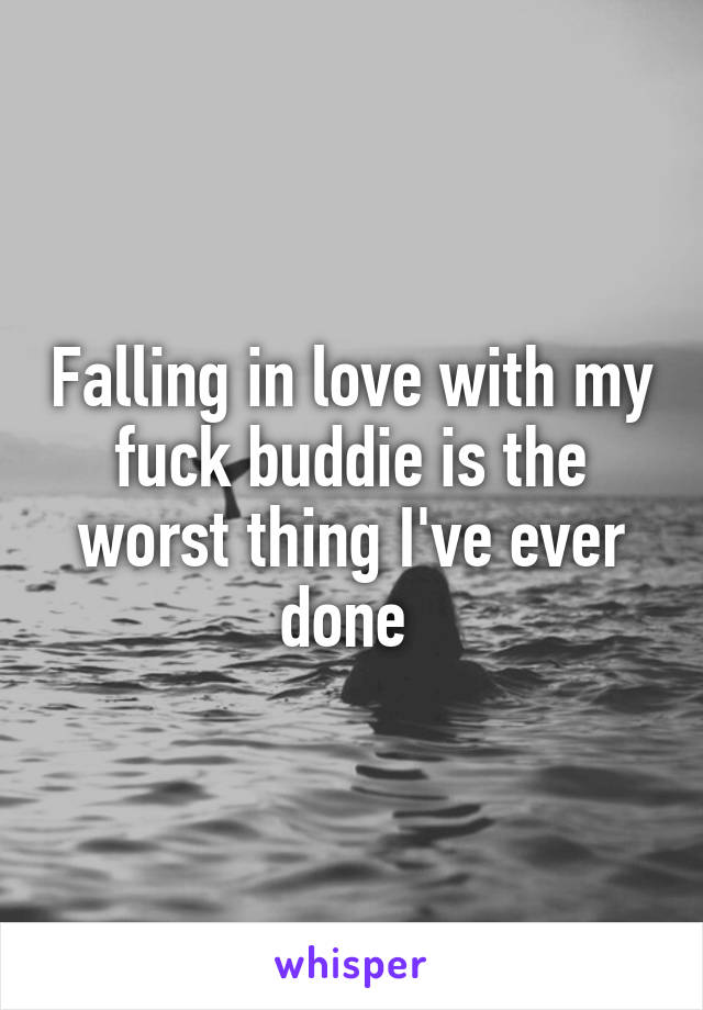 Falling in love with my fuck buddie is the worst thing I've ever done