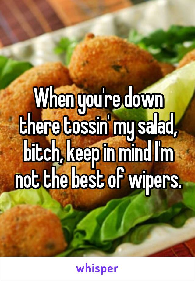 When you're down there tossin' my salad, bitch, keep in mind I'm not the best of wipers.