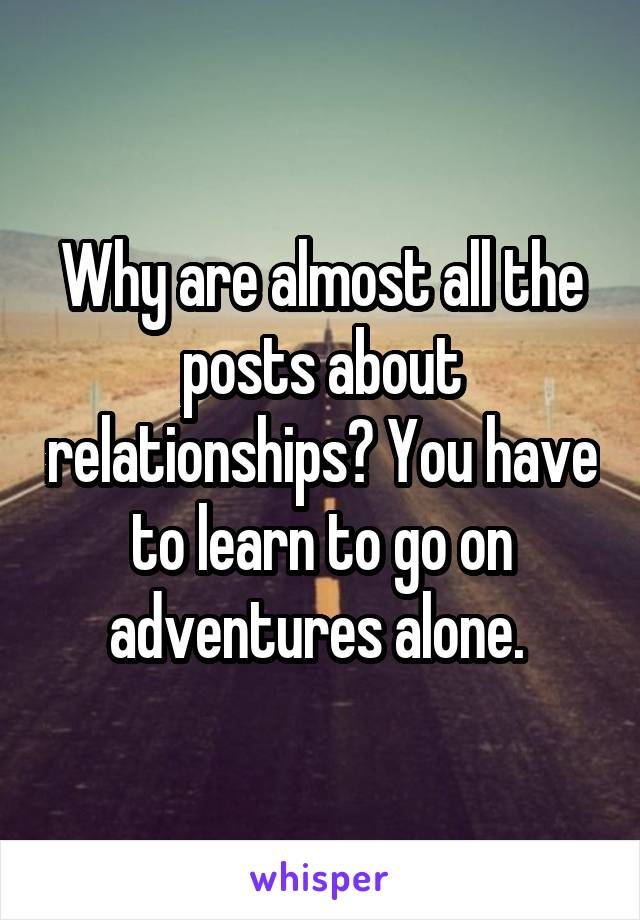 Why are almost all the posts about relationships? You have to learn to go on adventures alone.