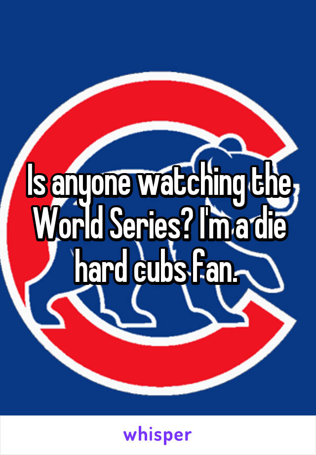 Is anyone watching the World Series? I'm a die hard cubs fan.