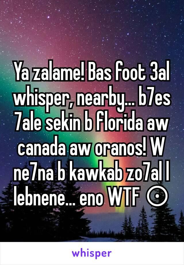 Ya zalame! Bas foot 3al whisper, nearby... b7es 7ale sekin b florida aw canada aw oranos! W ne7na b kawkab zo7al l lebnene... eno WTF ⊙